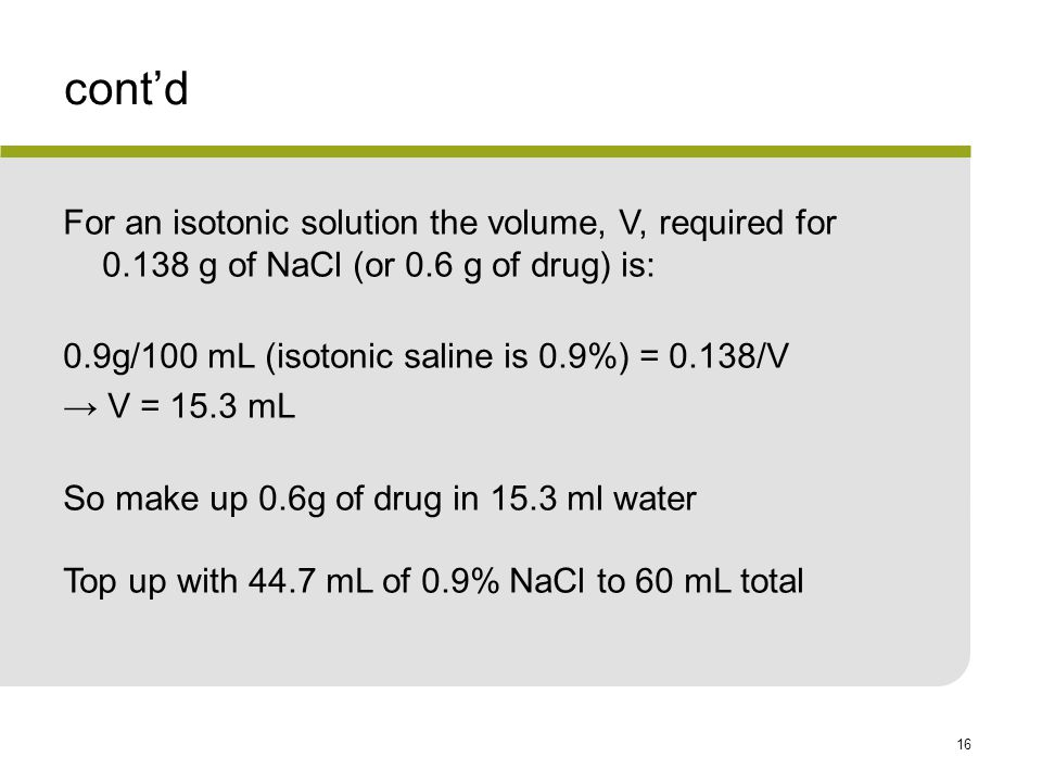 cont'd For an isotonic solution the volume, V, required for 0.138 g of NaCl (or 0.6 g of drug) is: 0.9g/100 mL (isotonic saline is 0.9%) = 0.138/V.