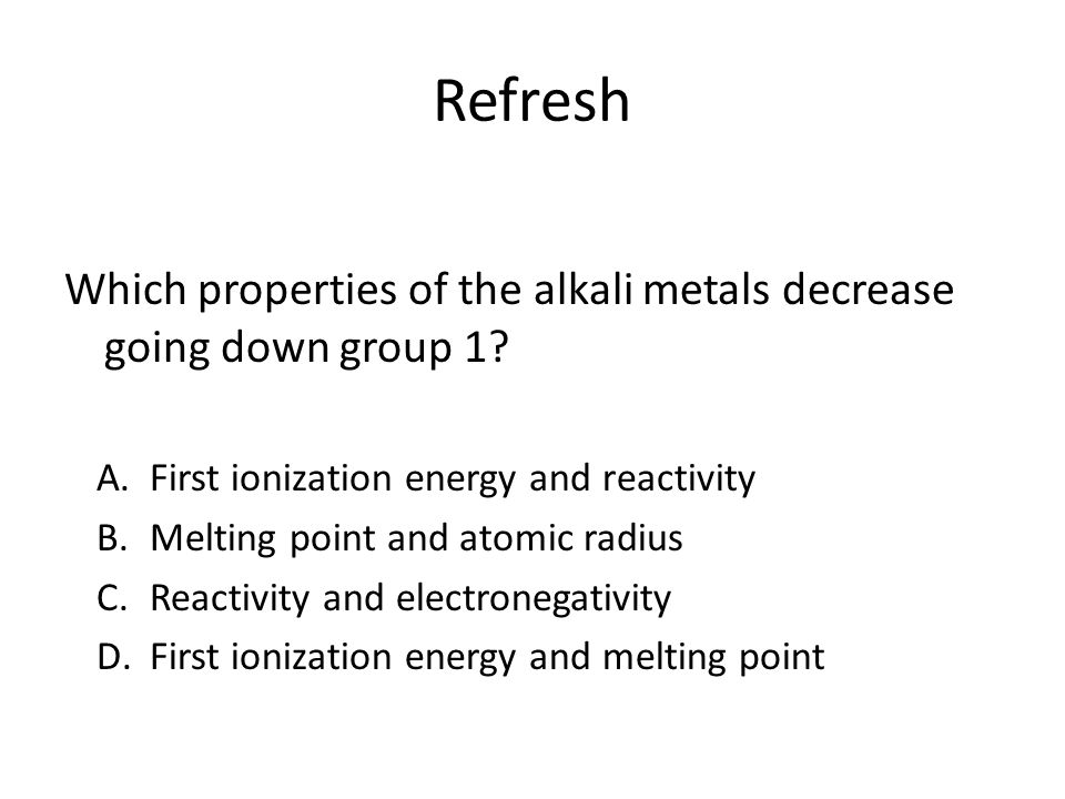 Refresh Which properties of the alkali metals decrease going down group 1 First ionization energy and reactivity.