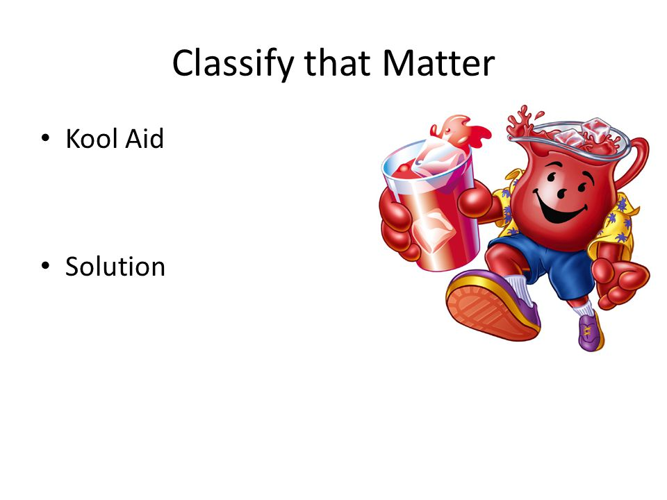 Classify that Matter Kool Aid Solution