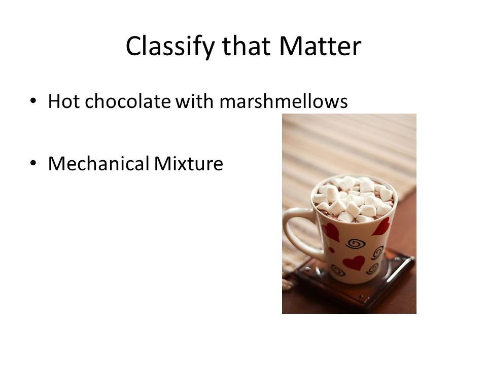 Classify that Matter Hot chocolate with marshmellows