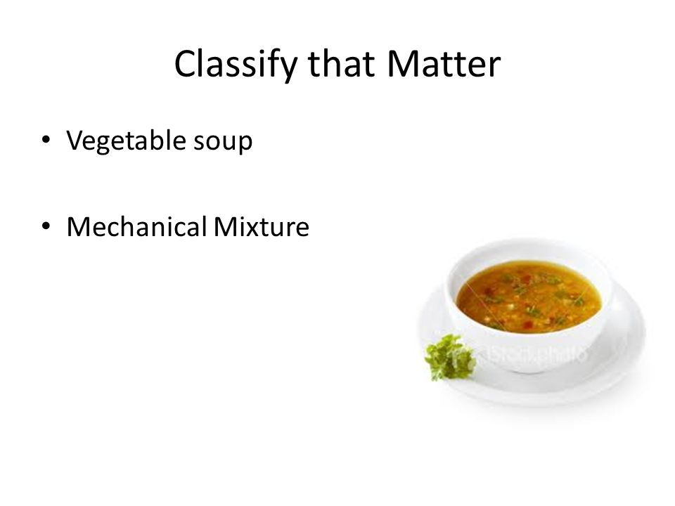 Classify that Matter Vegetable soup Mechanical Mixture