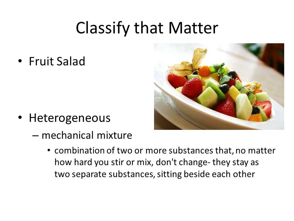 Classify that Matter Fruit Salad Heterogeneous mechanical mixture