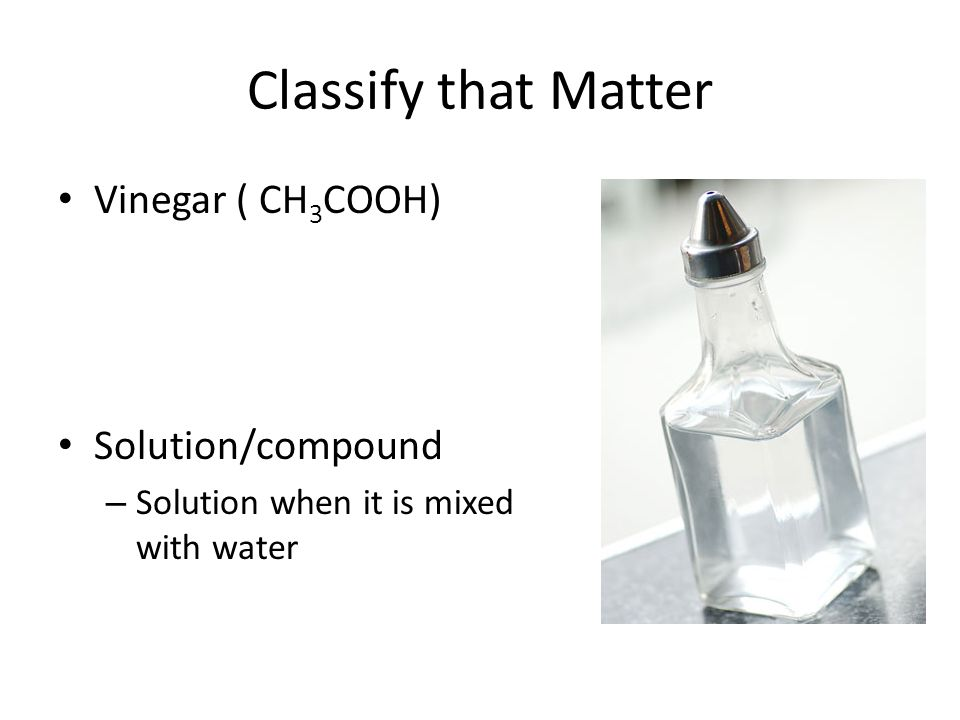 Classify that Matter Vinegar ( CH3COOH) Solution/compound