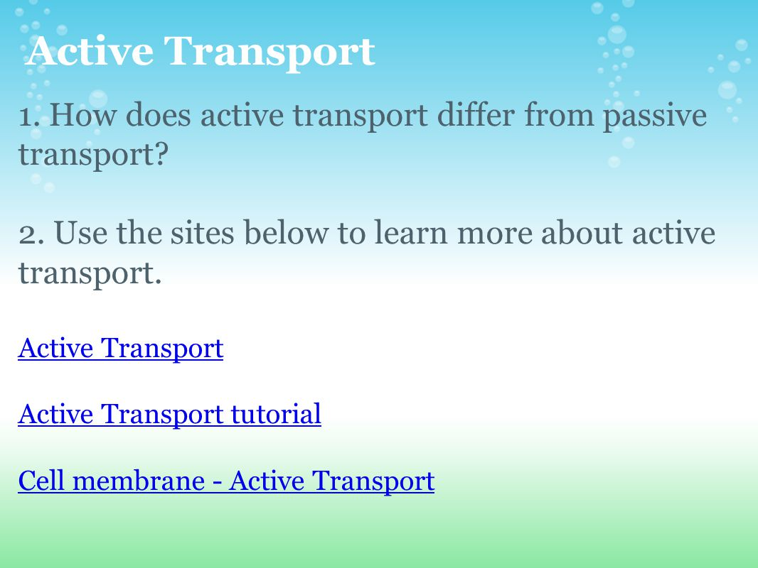 Active Transport 1. How does active transport differ from passive transport 2. Use the sites below to learn more about active transport.