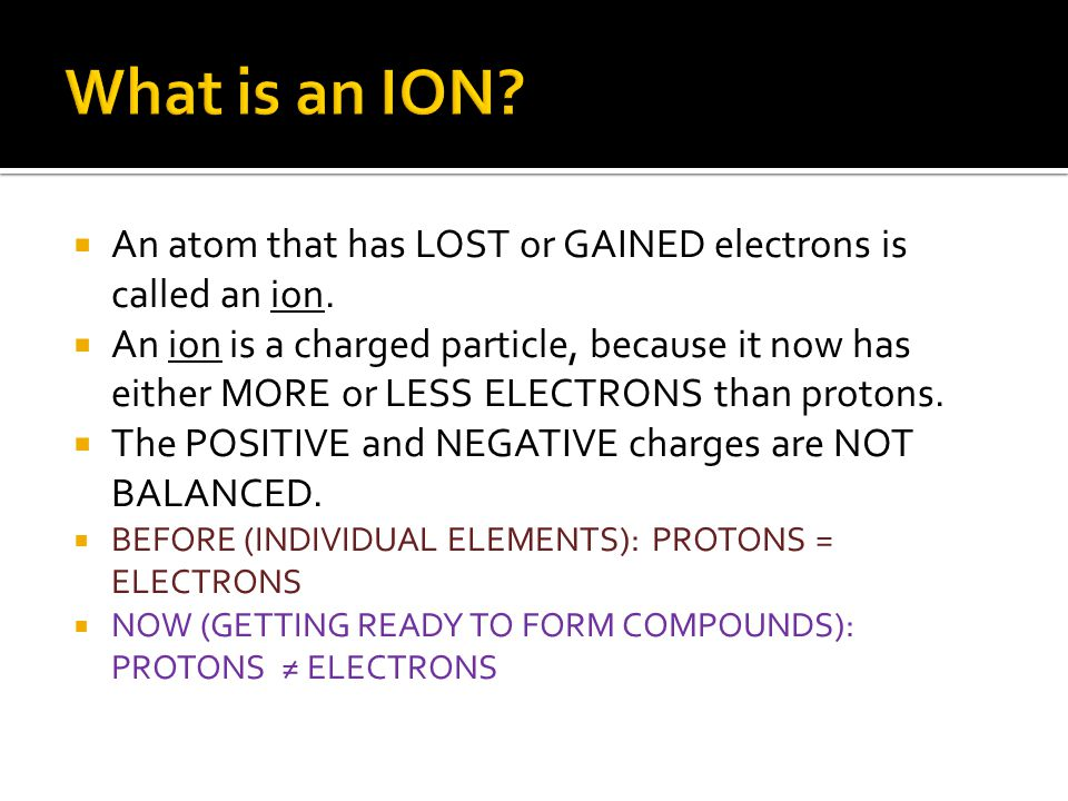 What is an ION An atom that has LOST or GAINED electrons is called an ion.