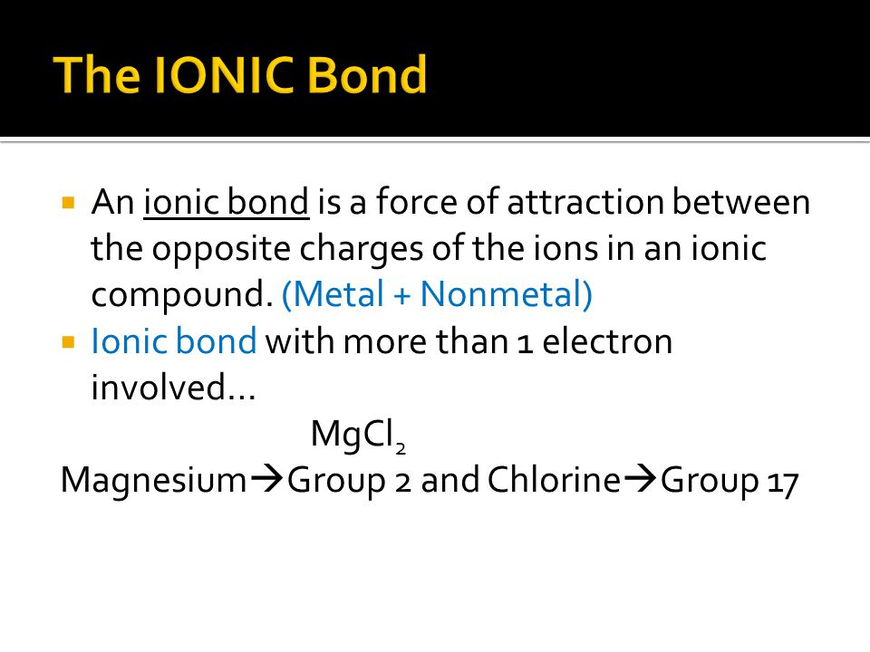 The IONIC Bond An ionic bond is a force of attraction between the opposite charges of the ions in an ionic compound. (Metal + Nonmetal)
