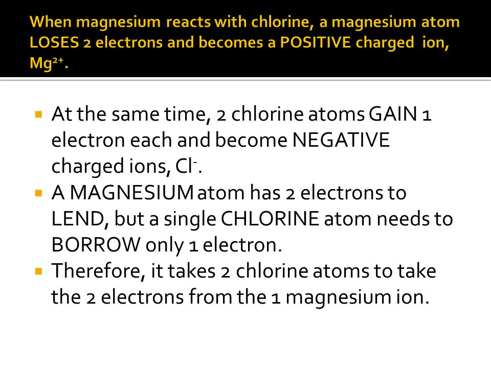 When magnesium reacts with chlorine, a magnesium atom LOSES 2 electrons and becomes a POSITIVE charged ion, Mg2+.