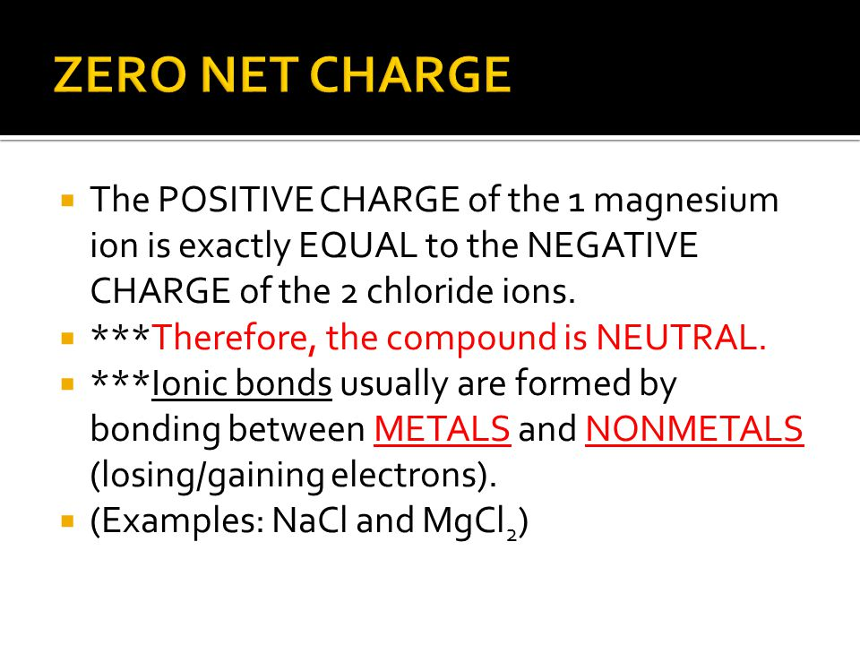 ZERO NET CHARGE The POSITIVE CHARGE of the 1 magnesium ion is exactly EQUAL to the NEGATIVE CHARGE of the 2 chloride ions.