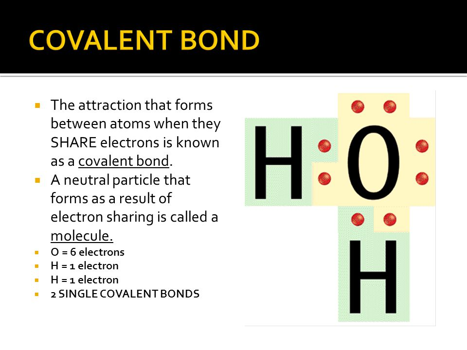COVALENT BOND The attraction that forms between atoms when they SHARE electrons is known as a covalent bond.