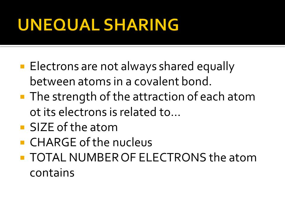 UNEQUAL SHARING Electrons are not always shared equally between atoms in a covalent bond.