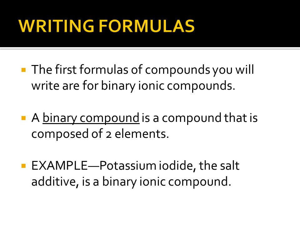 WRITING FORMULAS The first formulas of compounds you will write are for binary ionic compounds.