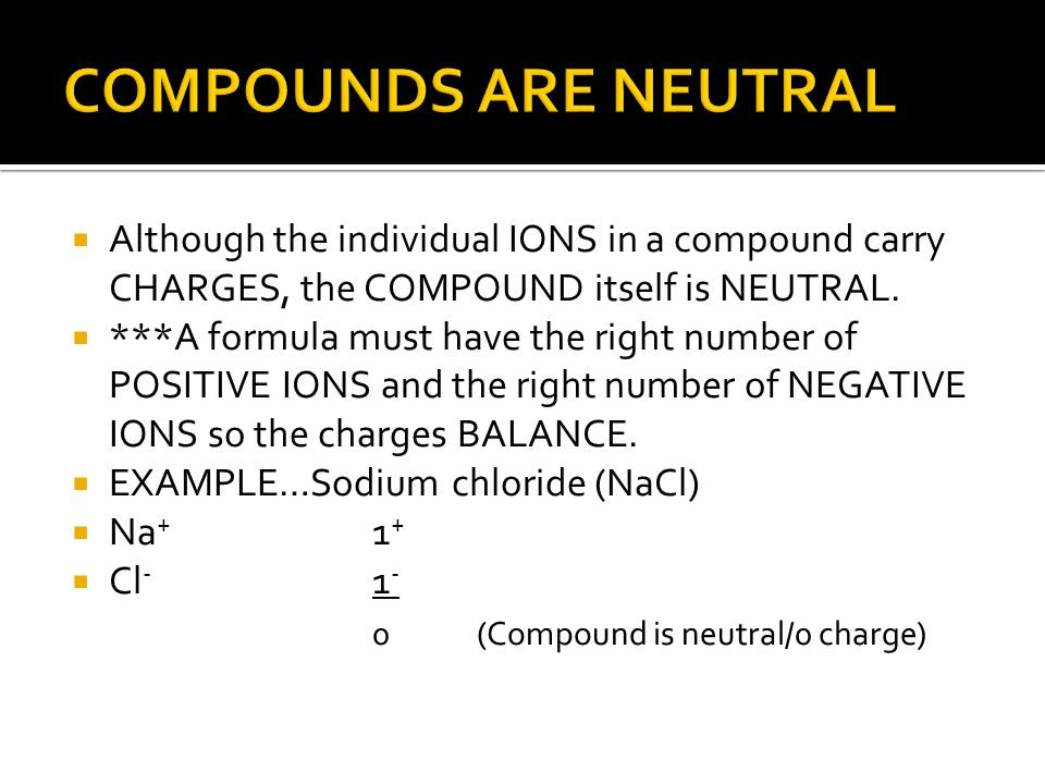 COMPOUNDS ARE NEUTRAL Although the individual IONS in a compound carry CHARGES, the COMPOUND itself is NEUTRAL.