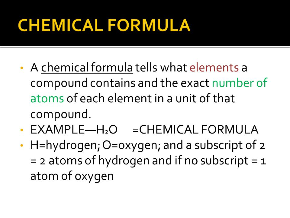 CHEMICAL FORMULA A chemical formula tells what elements a compound contains and the exact number of atoms of each element in a unit of that compound.