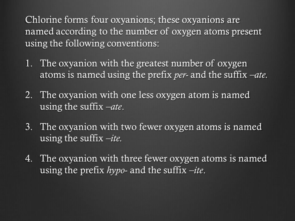 Chlorine forms four oxyanions; these oxyanions are named according to the number of oxygen atoms present using the following conventions: