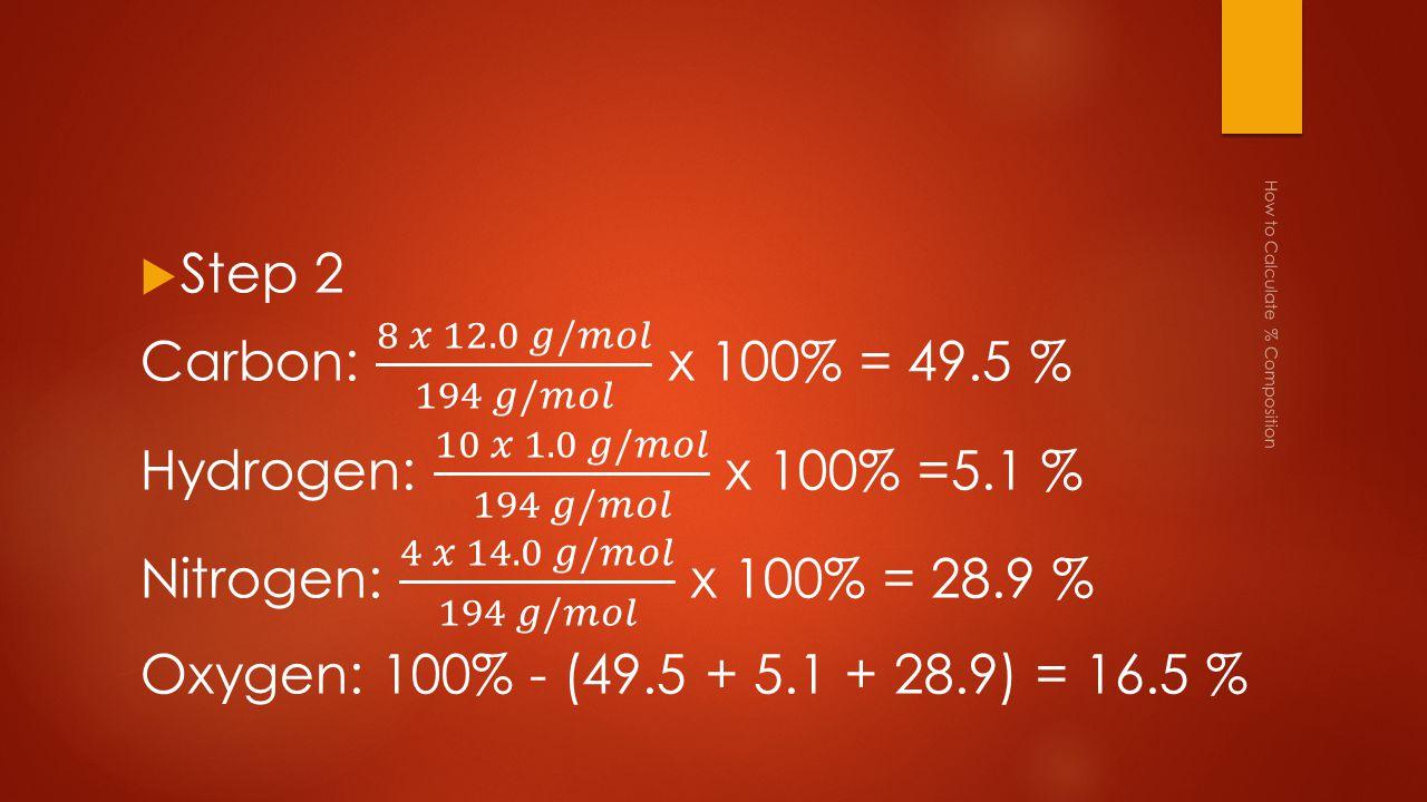 Carbon: 8 𝑥 12.0 𝑔/𝑚𝑜𝑙 194 𝑔/𝑚𝑜𝑙 x 100% = 49.5 %