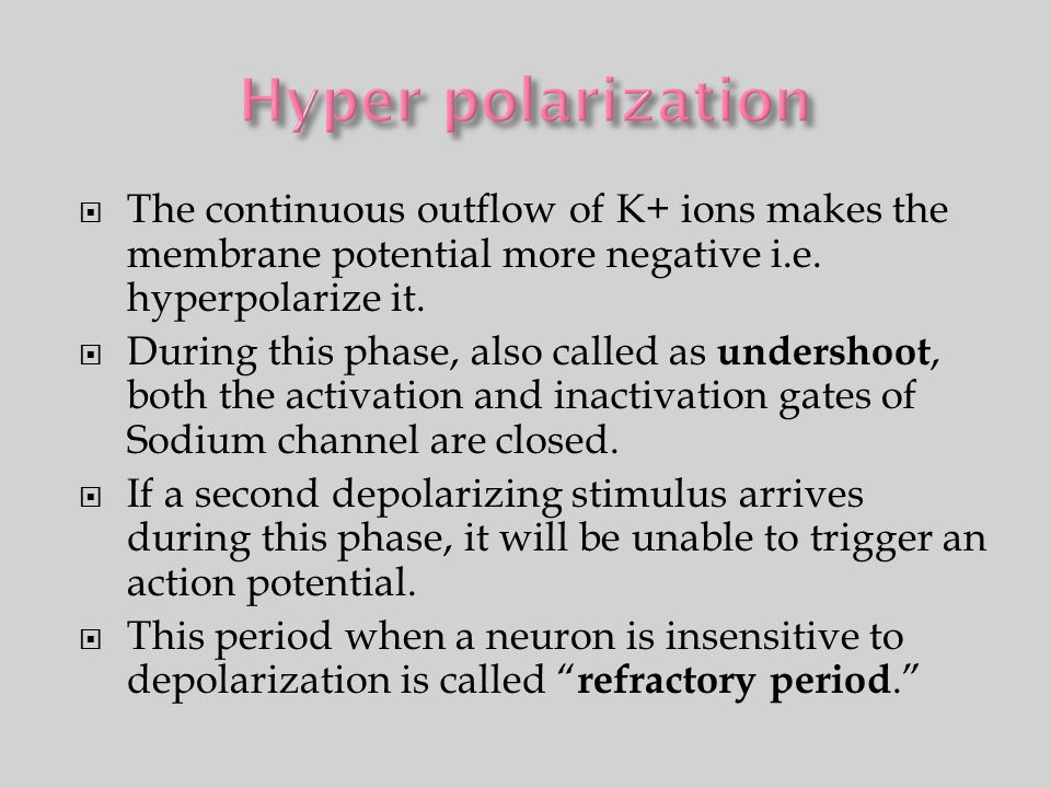 Hyper polarization The continuous outflow of K+ ions makes the membrane potential more negative i.e. hyperpolarize it.