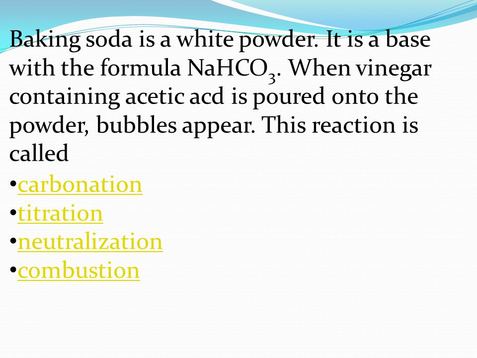 Baking soda is a white powder. It is a base with the formula NaHCO3