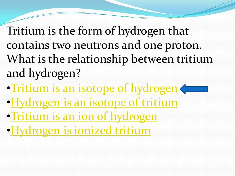 Tritium is the form of hydrogen that contains two neutrons and one proton. What is the relationship between tritium and hydrogen