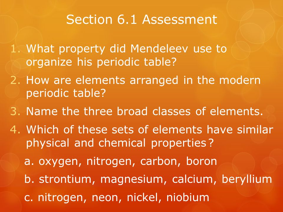 Section 6.1 Assessment What property did Mendeleev use to organize his periodic table How are elements arranged in the modern periodic table
