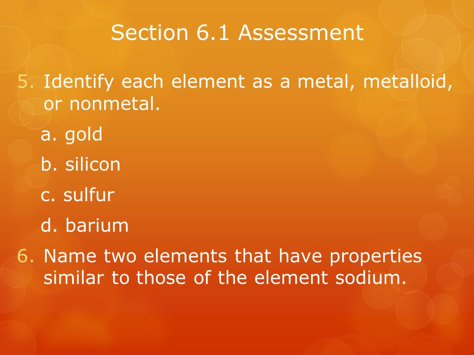 Section 6.1 Assessment Identify each element as a metal, metalloid, or nonmetal. a. gold. b. silicon.