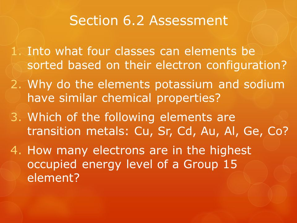 Section 6.2 Assessment Into what four classes can elements be sorted based on their electron configuration