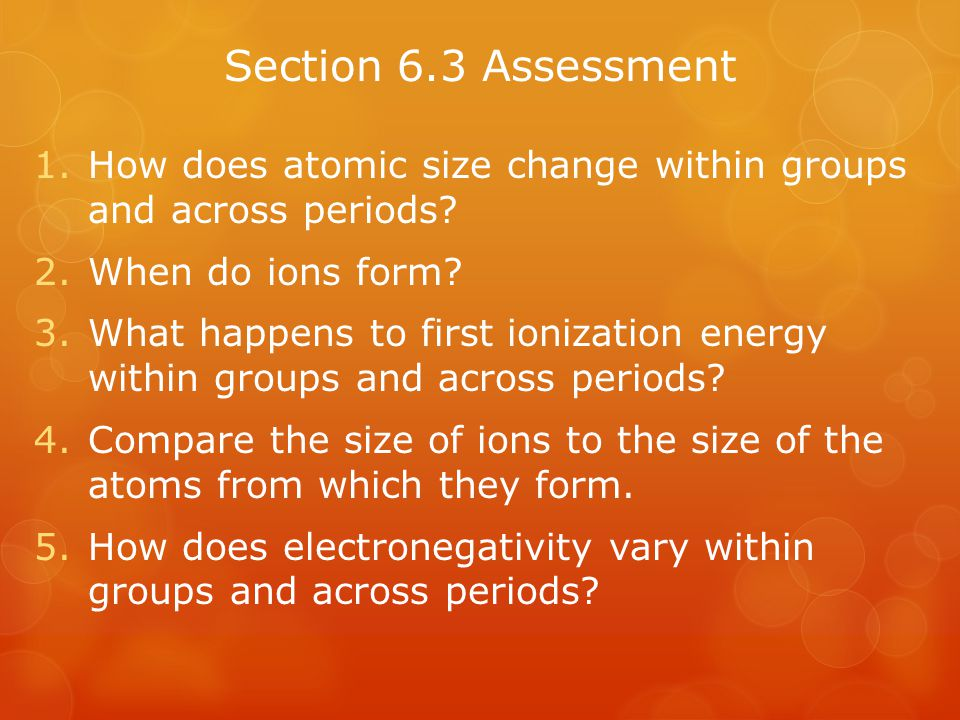Section 6.3 Assessment How does atomic size change within groups and across periods When do ions form