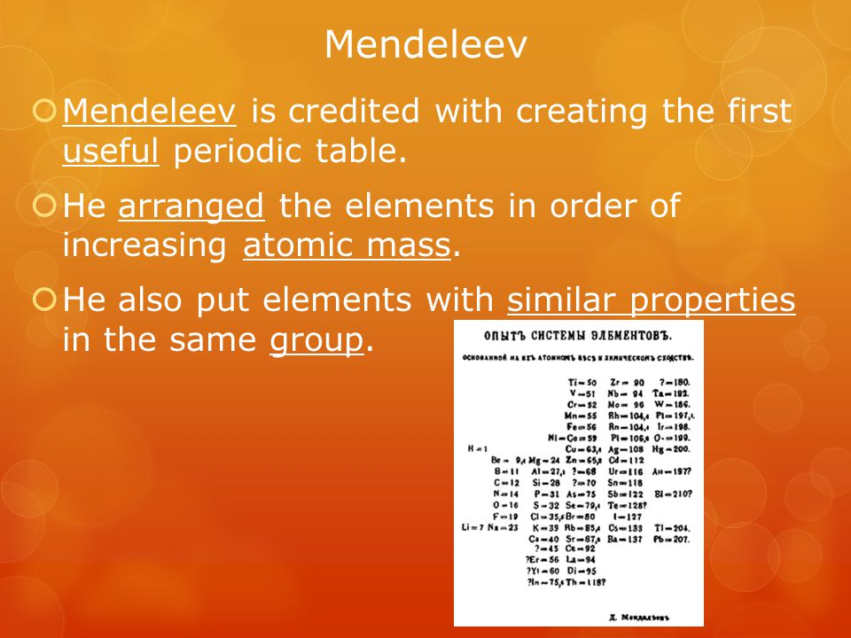 Mendeleev Mendeleev is credited with creating the first useful periodic table. He arranged the elements in order of increasing atomic mass.
