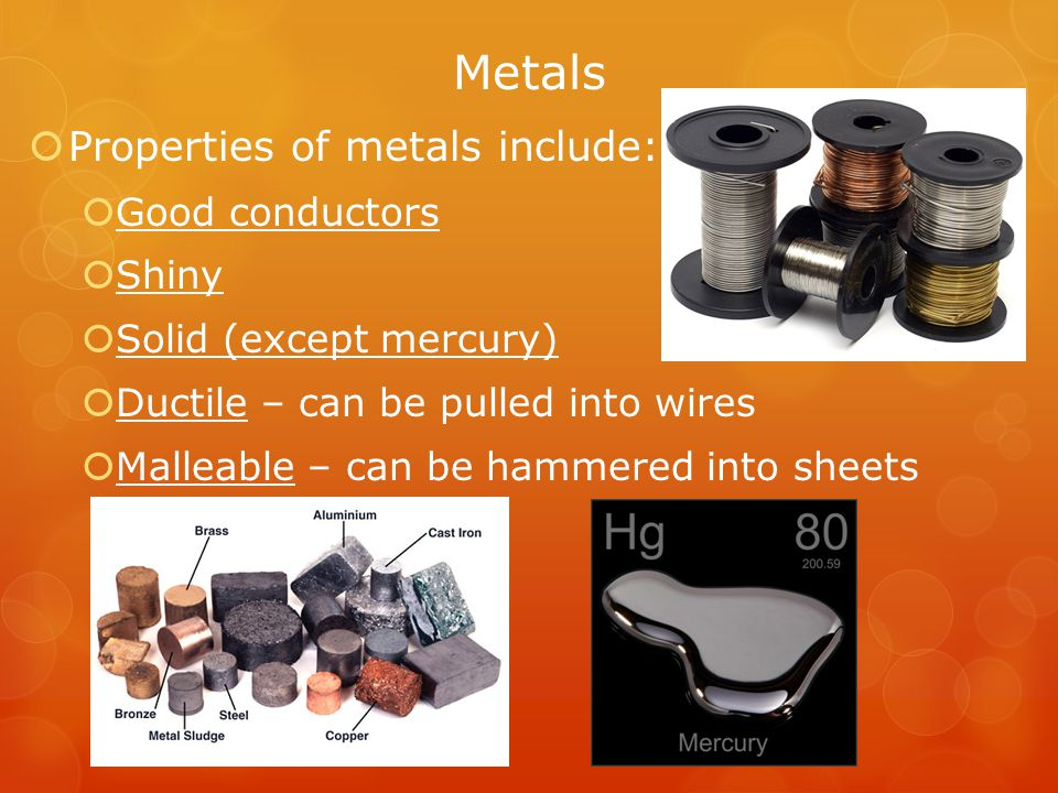 Metals Properties of metals include: Good conductors Shiny