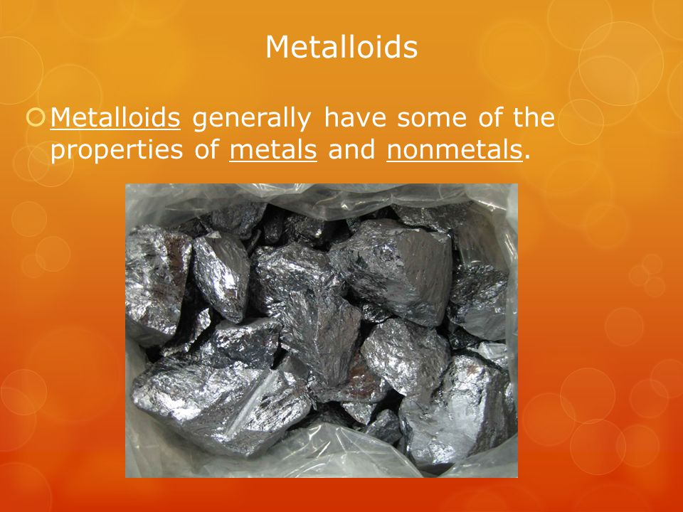 Metalloids Metalloids generally have some of the properties of metals and nonmetals.