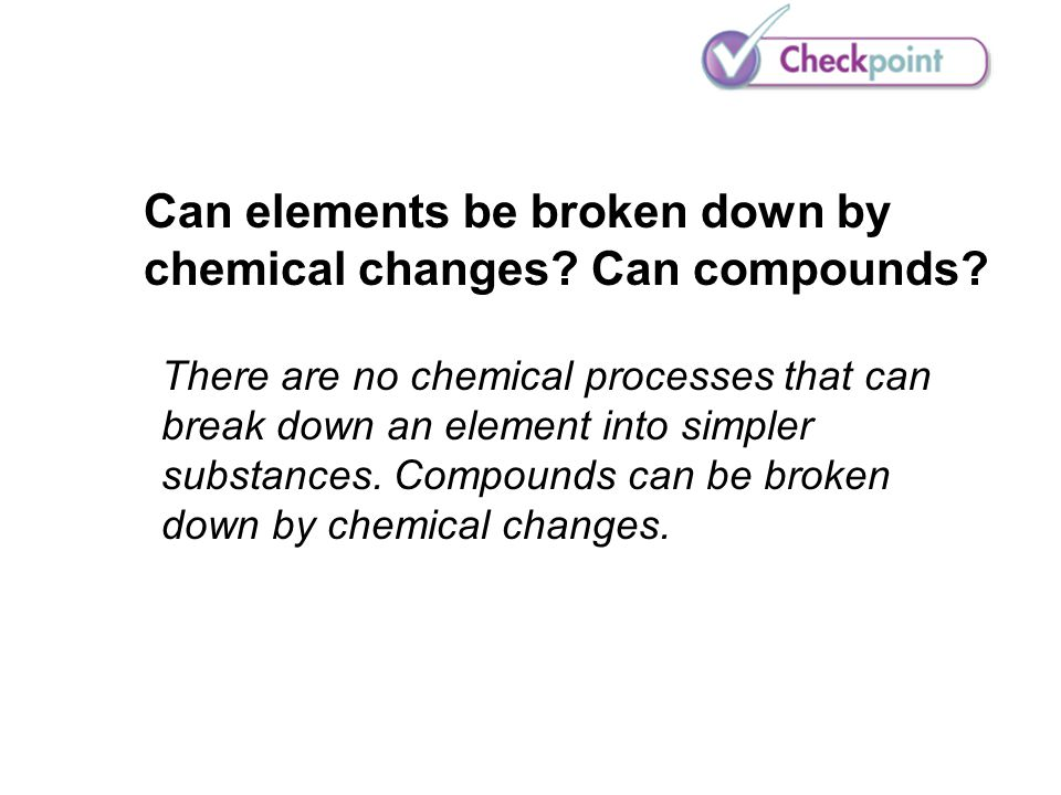 Can elements be broken down by chemical changes Can compounds
