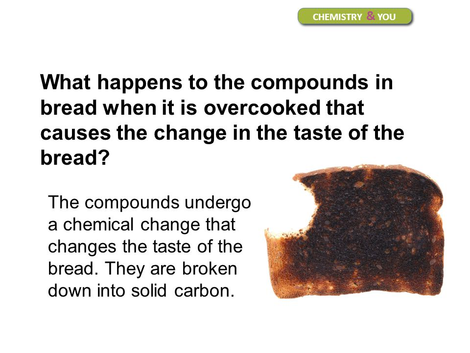 CHEMISTRY & YOU What happens to the compounds in bread when it is overcooked that causes the change in the taste of the bread