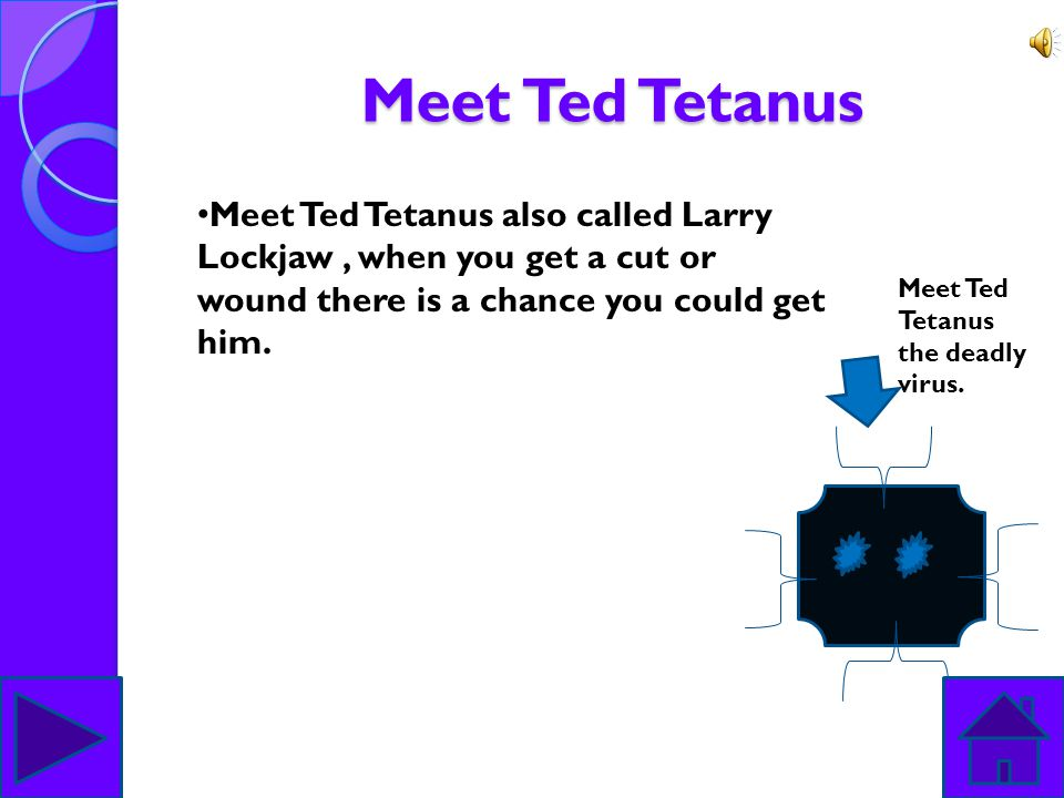 Meet Ted Tetanus Meet Ted Tetanus also called Larry Lockjaw , when you get a cut or wound there is a chance you could get him.