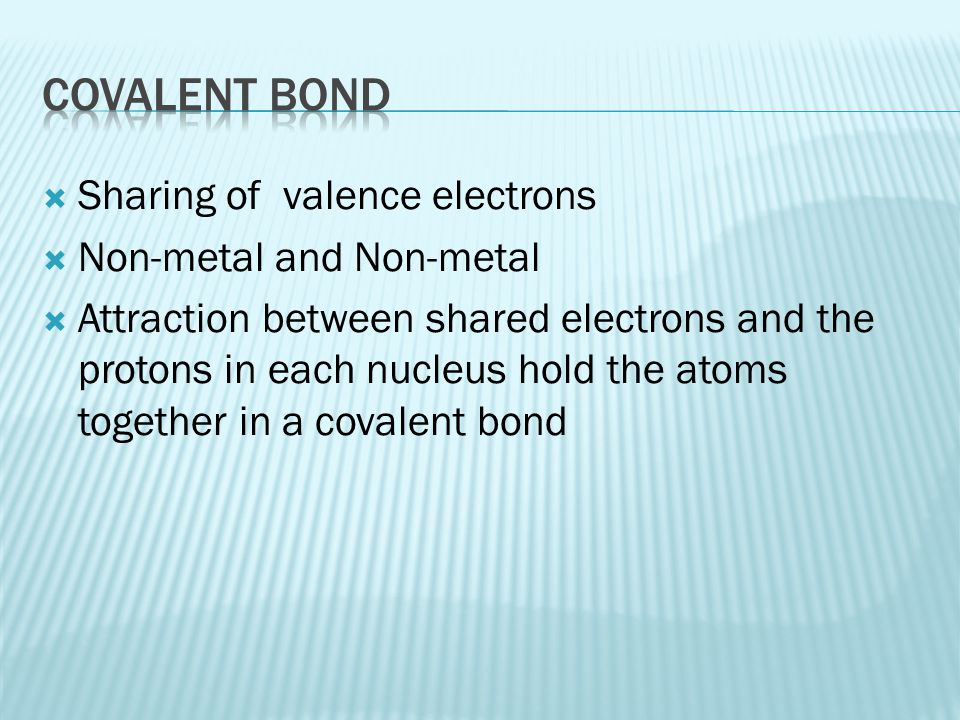 Covalent Bond Sharing of valence electrons Non-metal and Non-metal