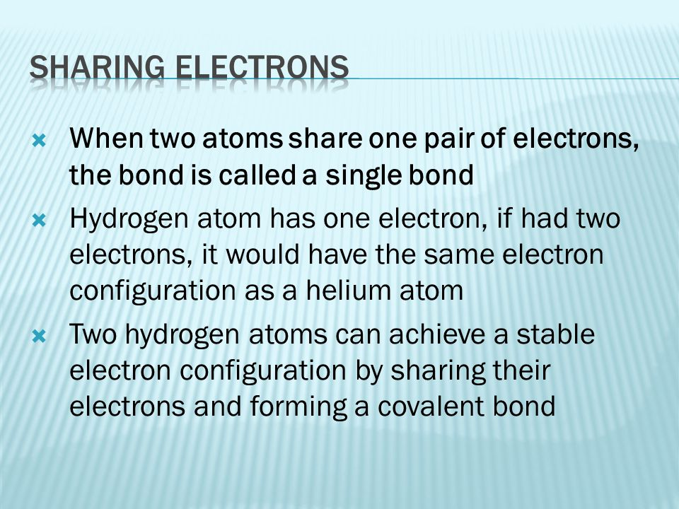 Sharing electrons When two atoms share one pair of electrons, the bond is called a single bond.