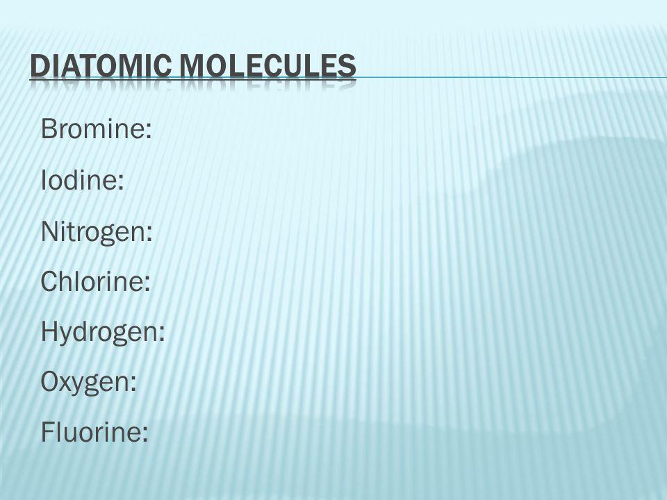 Diatomic Molecules Bromine: Iodine: Nitrogen: Chlorine: Hydrogen: Oxygen: Fluorine: