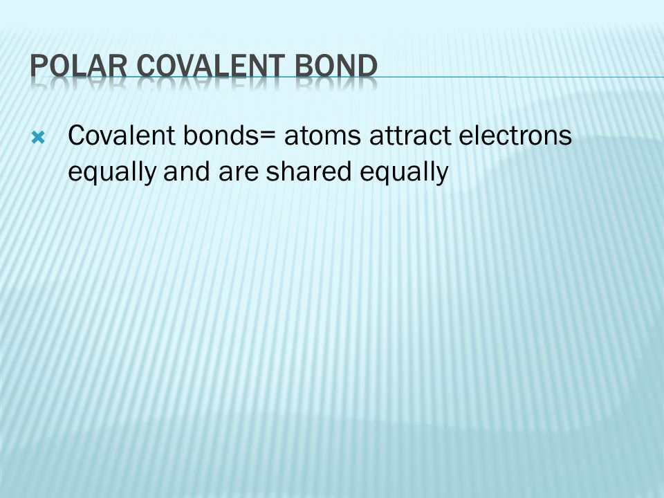 Polar covalent bond Covalent bonds= atoms attract electrons equally and are shared equally