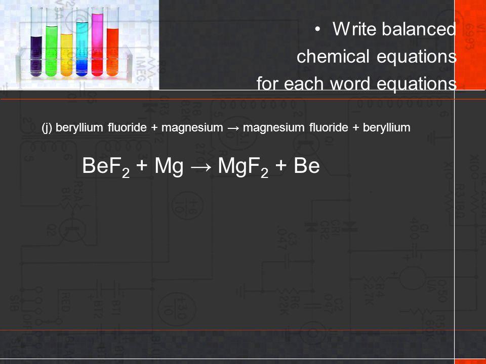 BeF2 + Mg → MgF2 + Be Write balanced chemical equations