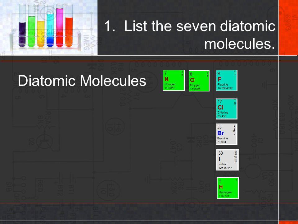 1. List the seven diatomic molecules.