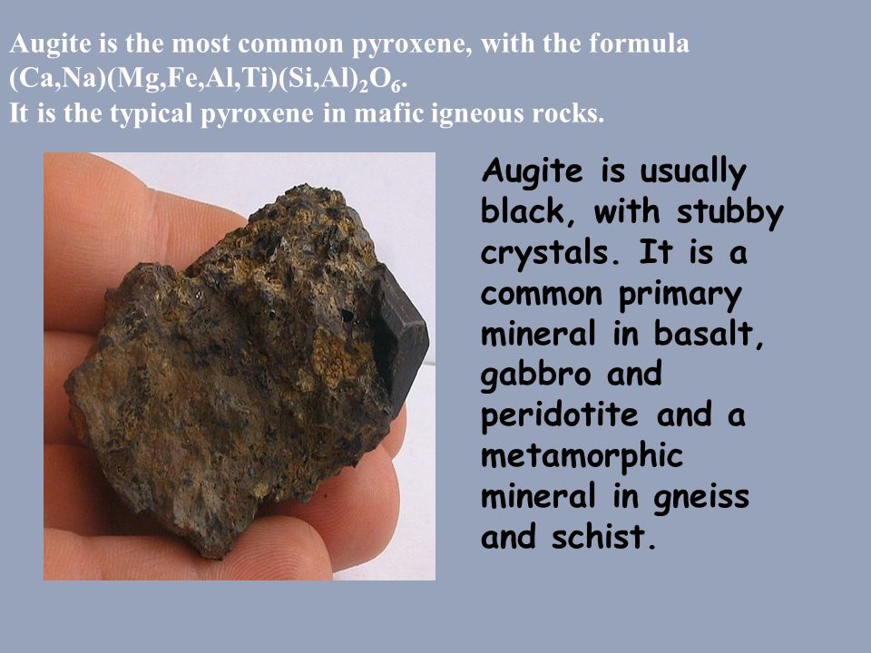 Augite is the most common pyroxene, with the formula (Ca,Na)(Mg,Fe,Al,Ti)(Si,Al)2O6. It is the typical pyroxene in mafic igneous rocks.