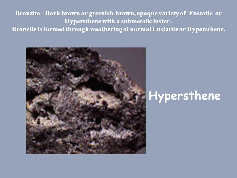 Bronzite - Dark brown or greenish-brown, opaque variety of Enstatie or Hypersthene with a submetalic luster . Bronzite is formed through weathering of normal Enstatite or Hypersthene.