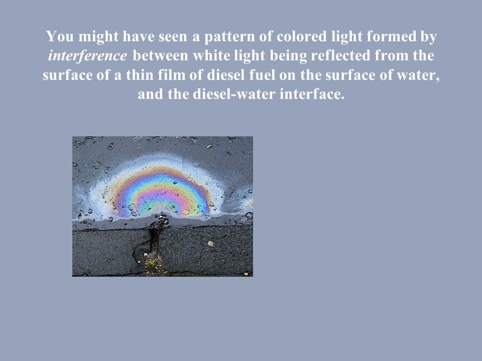 You might have seen a pattern of colored light formed by interference between white light being reflected from the surface of a thin film of diesel fuel on the surface of water, and the diesel-water interface.