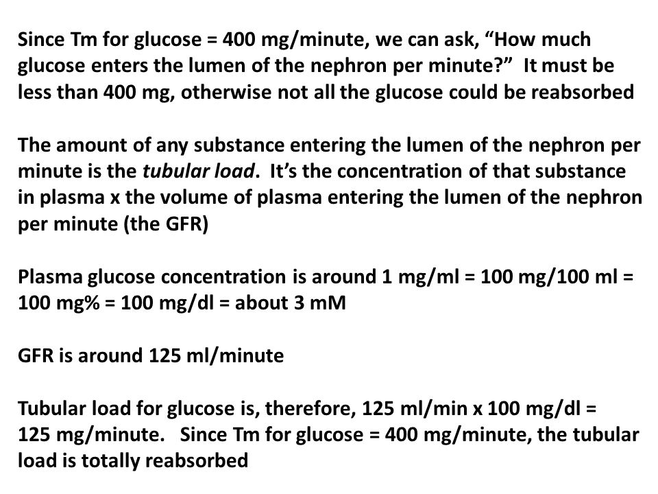 Since Tm for glucose = 400 mg/minute, we can ask, How much glucose enters the lumen of the nephron per minute It must be less than 400 mg, otherwise not all the glucose could be reabsorbed