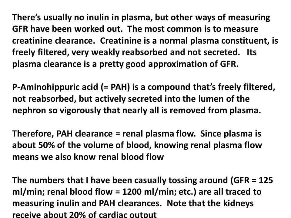 There's usually no inulin in plasma, but other ways of measuring GFR have been worked out. The most common is to measure creatinine clearance. Creatinine is a normal plasma constituent, is freely filtered, very weakly reabsorbed and not secreted. Its plasma clearance is a pretty good approximation of GFR.