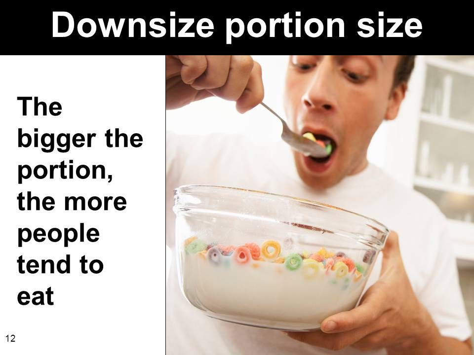 Downsize portion size The bigger the portion, the more people tend to eat.