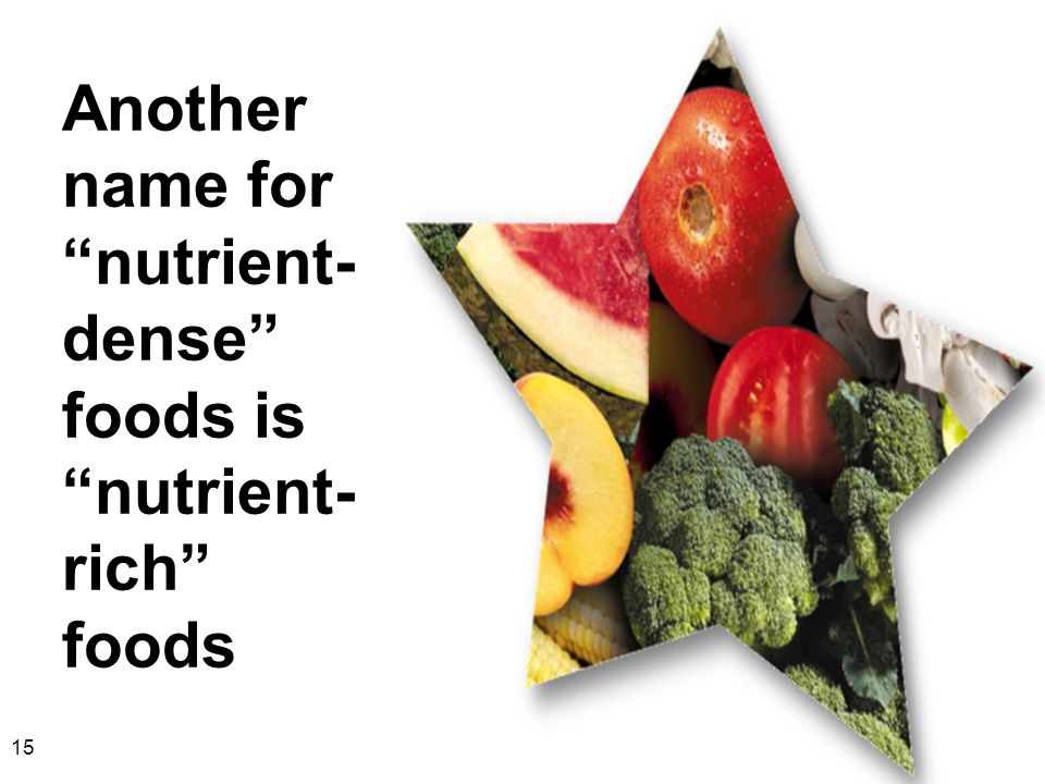 Another name for nutrient- dense foods is nutrient- rich foods