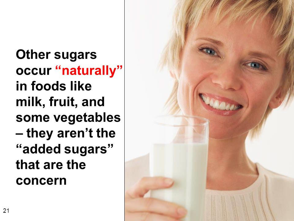 Other sugars occur naturally in foods like milk, fruit, and some vegetables – they aren't the added sugars that are the concern