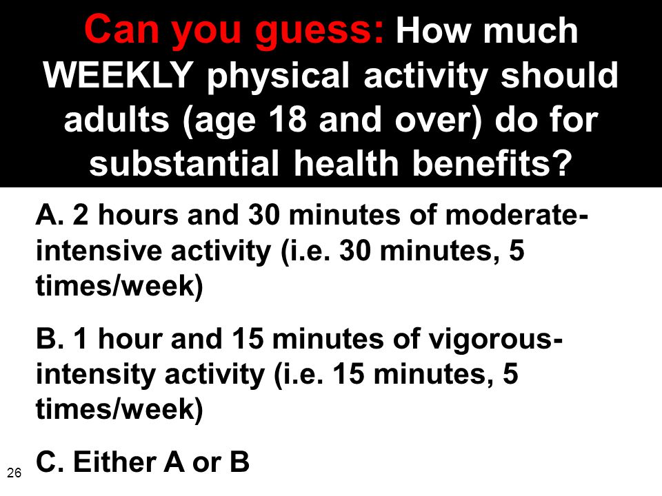 Can you guess: How much WEEKLY physical activity should adults (age 18 and over) do for substantial health benefits