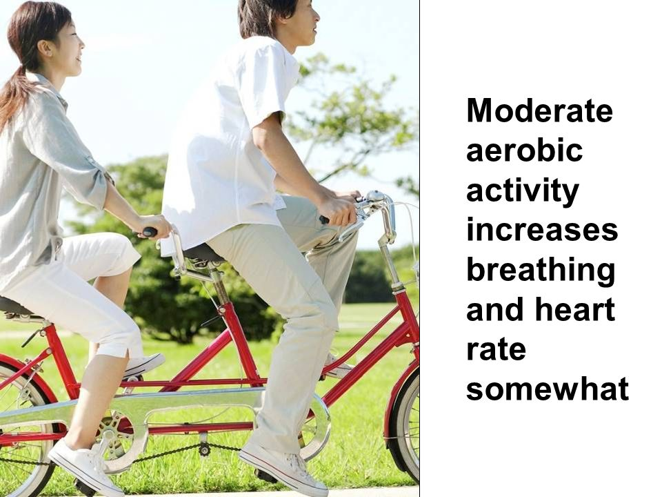 Moderate aerobic activity increases breathing and heart rate somewhat