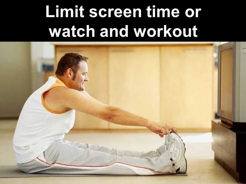 Limit screen time or watch and workout
