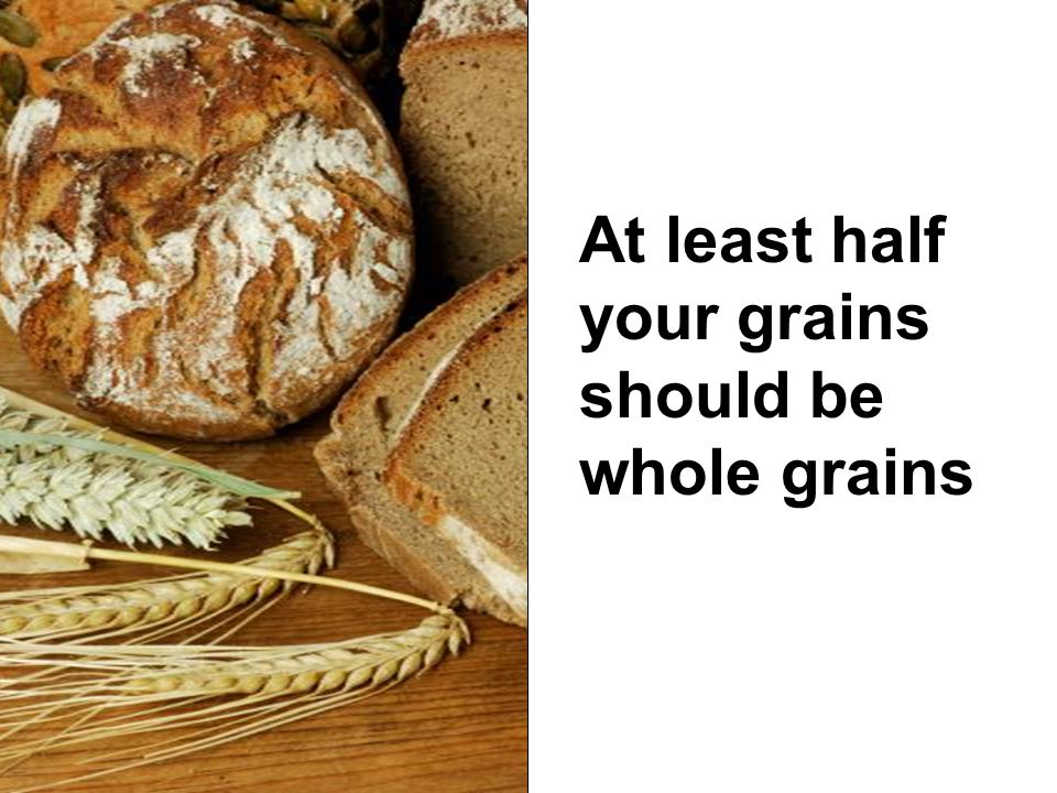 At least half your grains should be whole grains